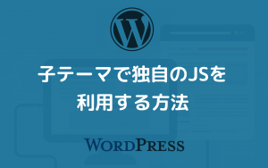 WordPressの子テーマで独自のJavascriptを利用する方法