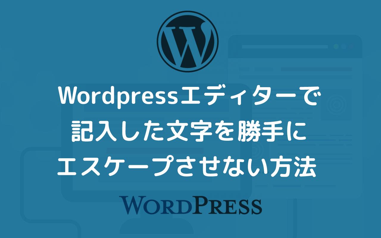 WordPressのエディターで、記入した文字を勝手にエスケープさせない方法