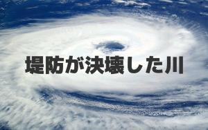 2019年、台風19号で堤防が決壊した川、吉田川、那珂川、千曲川、秋山川