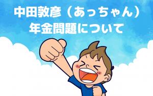 オリエンタルラジオの中田敦彦(あっちゃん)の動画、年金問題について