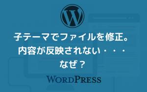 WordPressで子テーマの修正がサイトに反映されない場合の対処方法