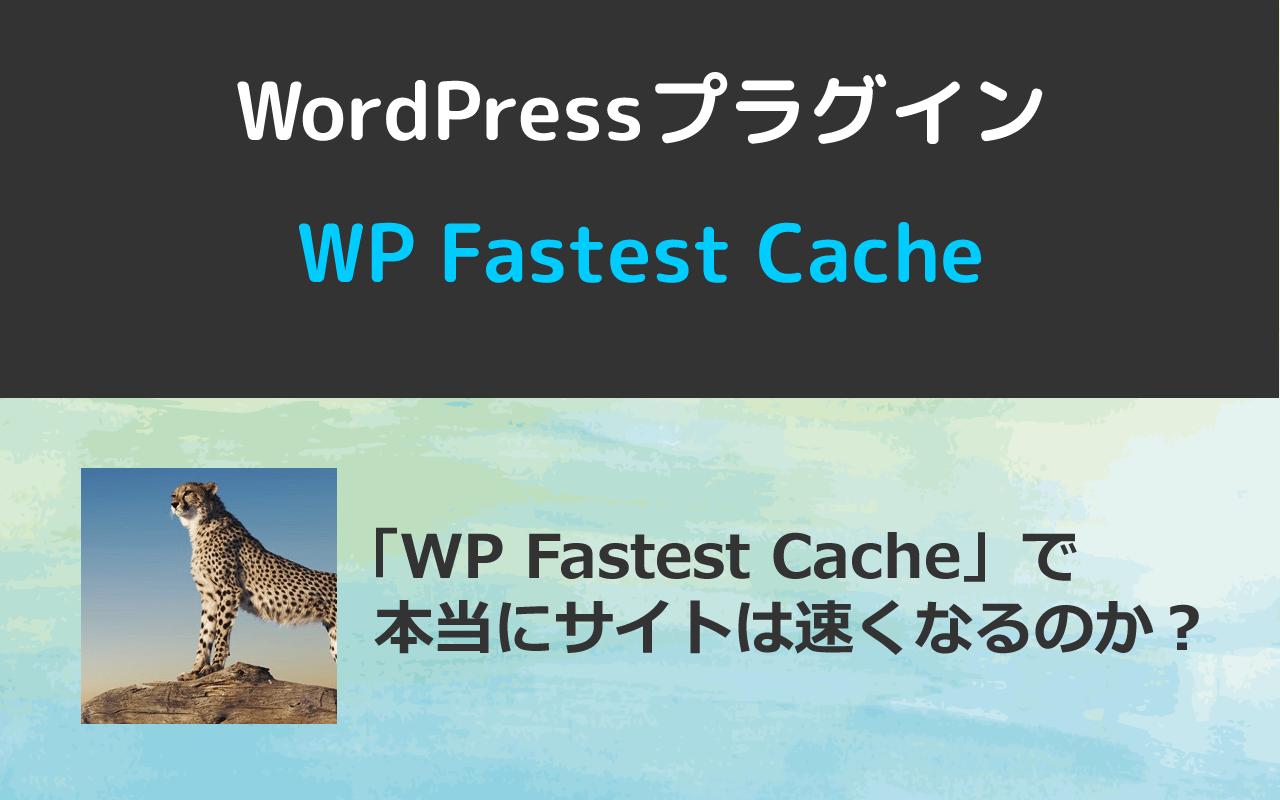 WordPressプラグイン「WP Fastest Cache」で本当にサイト表示は速くなるのか?